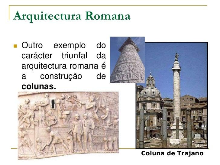 Arquitectura Romana   Outro exemplo do    carácter triunfal da    arquitectura romana é    a    construção    de    colun...