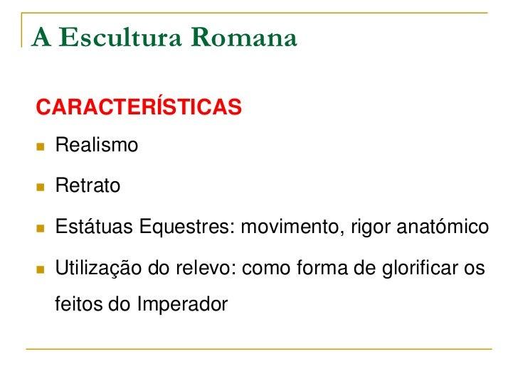 A Escultura RomanaCARACTERÍSTICAS   Realismo   Retrato   Estátuas Equestres: movimento, rigor anatómico   Utilização d...