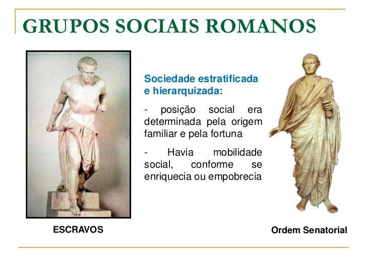 GRUPOS SOCIAIS ROMANOS             Sociedade estratificada             e hierarquizada:             - posição social era  ...