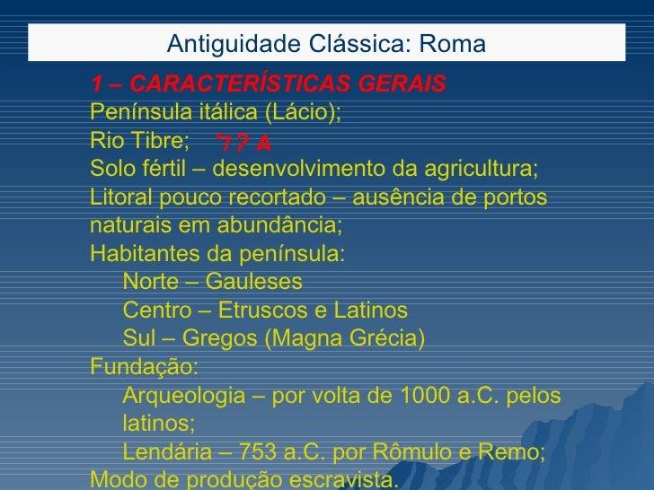 Antiguidade Clássica: Roma <ul><ul><ul><li>1 – CARACTERÍSTICAS GERAIS </li></ul></ul></ul><ul><ul><ul><li>Península itálic...