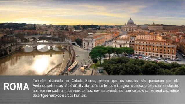 ROMA Também chamada de Cidade Eterna, parece que os séculos não passaram por ela. Andando pelas ruas não é difícil voltar ...