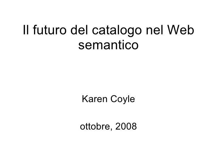 Karen Coyle ottobre, 2008 Il futuro del catalogo nel Web semantico