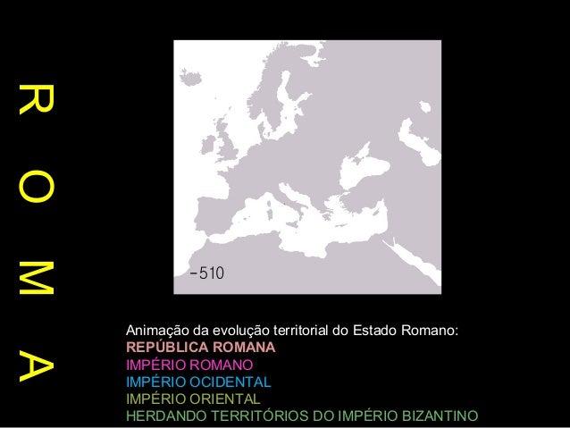 R O M A  Animação da evolução territorial do Estado Romano: REPÚBLICA ROMANA IMPÉRIO ROMANO IMPÉRIO OCIDENTAL IMPÉRIO ORIE...