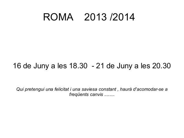 ROMA 2013 /2014 16 de Juny a les 18.30 - 21 de Juny a les 20.30 Qui pretengui una felicitat i una saviesa constant , haurà...
