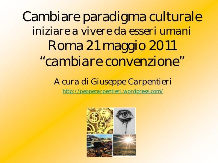 """Cambiare paradigma culturale iniziare a vivere da esseri umani   Roma 21 maggio 2011  """"cambiare convenzione""""     A cura di..."""
