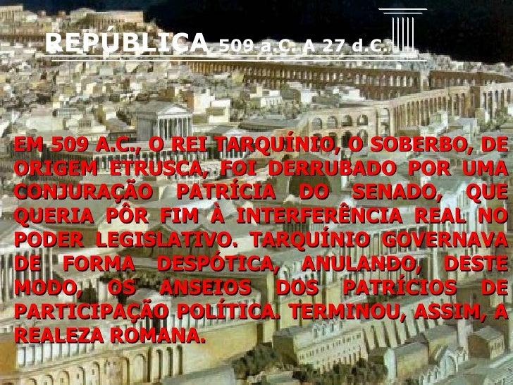 EM 509 A.C., O REI TARQUÍNIO, O SOBERBO, DE ORIGEM ETRUSCA, FOI DERRUBADO POR UMA CONJURAÇÃO PATRÍCIA DO SENADO, QUE QUERI...