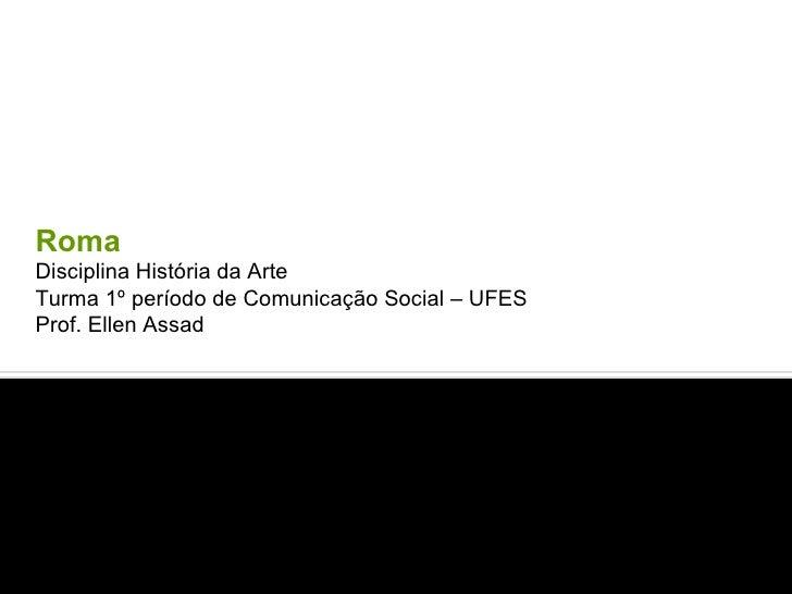 Roma  Disciplina História da Arte  Turma 1º período de Comunicação Social – UFES Prof. Ellen Assad