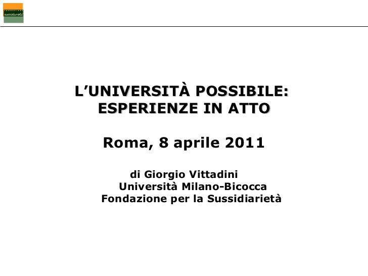 L'UNIVERSITÀ POSSIBILE:  ESPERIENZE IN ATTO Roma, 8 aprile 2011 di Giorgio Vittadini Università Milano-Bicocca Fondazione ...