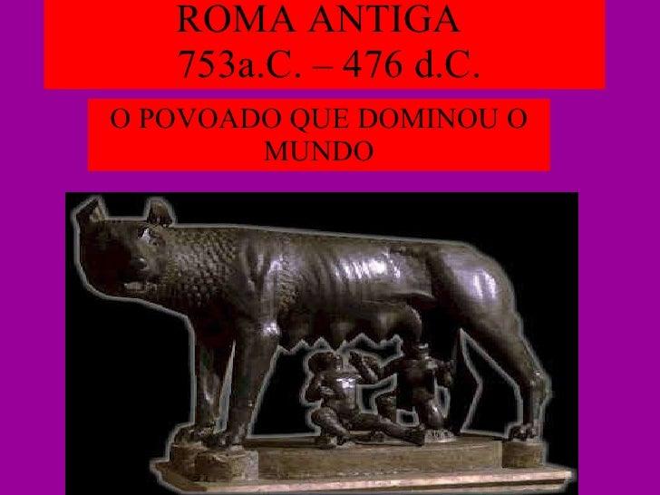 ROMA ANTIGA   753a.C. – 476 d.C. O POVOADO QUE DOMINOU O MUNDO