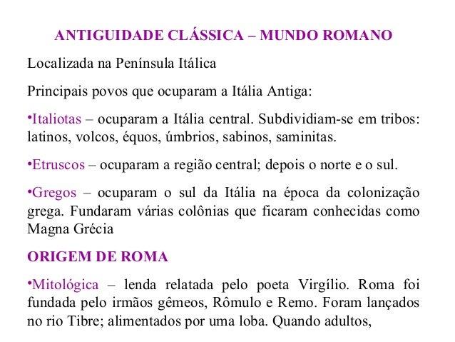 ANTIGUIDADE CLÁSSICA – MUNDO ROMANO Localizada na Península Itálica Principais povos que ocuparam a Itália Antiga: •Italio...