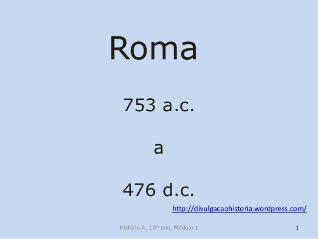Roma 753 a.c. a 476 d.c. http://divulgacaohistoria.wordpress.com/ História A, 10º ano, Módulo 1  1