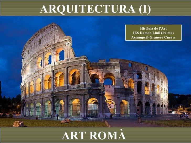 ARQUITECTURA (I) ART ROMÀ  Història de l'Art IES Ramon Llull (Palma) Assumpció Granero Cueves