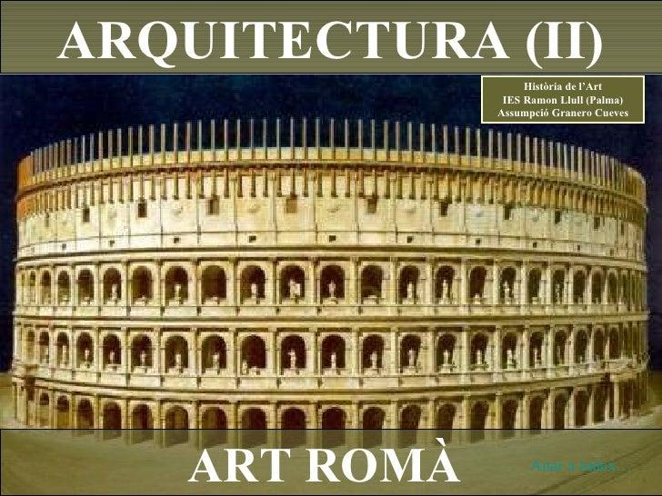 ART ROMÀ ARQUITECTURA (II) Anar a índex… Història de l'Art IES Ramon Llull (Palma) Assumpció Granero Cueves