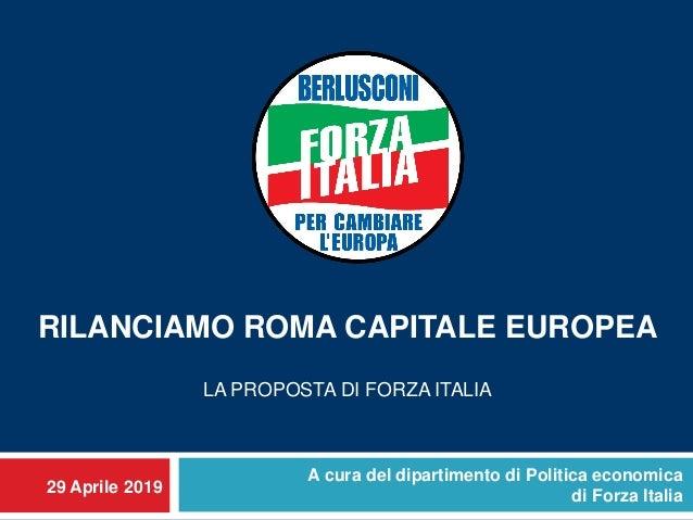 29 Aprile 2019 RILANCIAMO ROMA CAPITALE EUROPEA LA PROPOSTA DI FORZA ITALIA A cura del dipartimento di Politica economica ...
