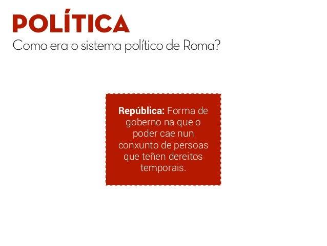 POLÍTICA ComoeraosistemapolíticodeRoma? República: Forma de goberno na que o poder cae nun conxunto de persoas que teñen d...