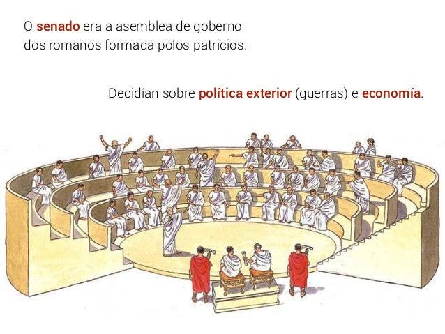 O senado era a asemblea de goberno dos romanos formada polos patricios. Decidían sobre política exterior (guerras) e econo...
