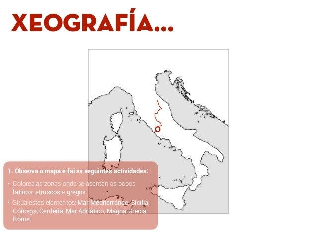 XEOGRAFÍA... 1. Observa o mapa e fai as seguintes actividades: • Colorea as zonas onde se asentan os pobos latinos, etrusc...