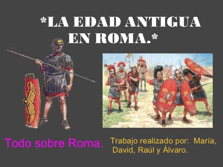 *LA EDAD ANTIGUA EN ROMA.* Trabajo realizado por: María, David, Raúl y Álvaro.    Todo sobre Roma.