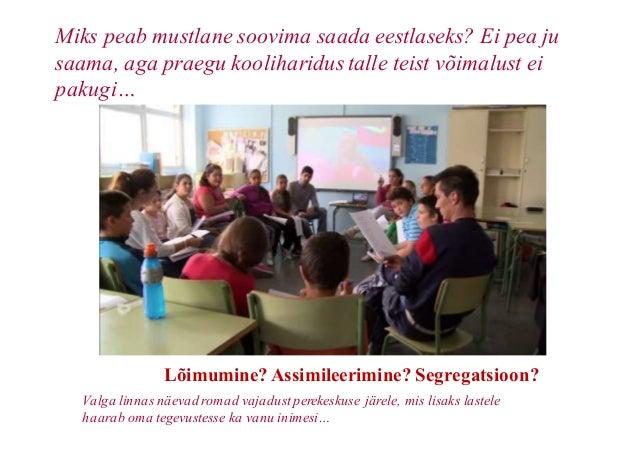 Lõimumine?Assimileerimine? Segregatsioon? Miks peab mustlane soovima saada eestlaseks? Ei pea ju saama, aga praegu kooliha...