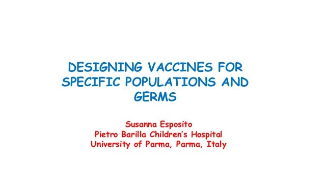 DESIGNING VACCINES FOR SPECIFIC POPULATIONS AND GERMS Susanna Esposito Pietro Barilla Children's Hospital University of Pa...
