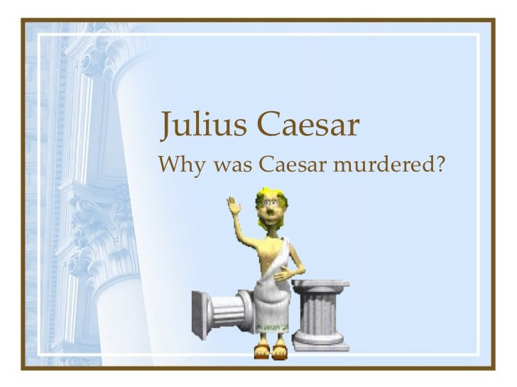 Julius Caesar Why was Caesar murdered?