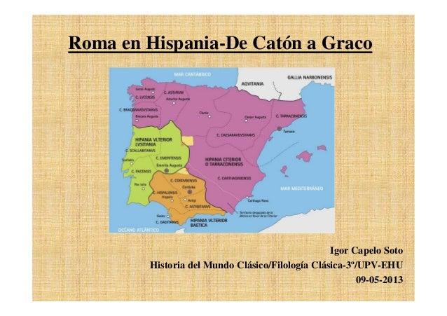 Roma en Hispania-De Catón a GracoIgor Capelo SotoHistoria del Mundo Clásico/Filología Clásica-3º/UPV-EHU09-05-2013