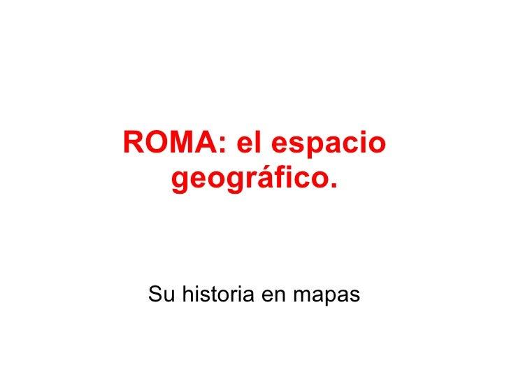 ROMA: el espacio geográfico. Su historia en mapas