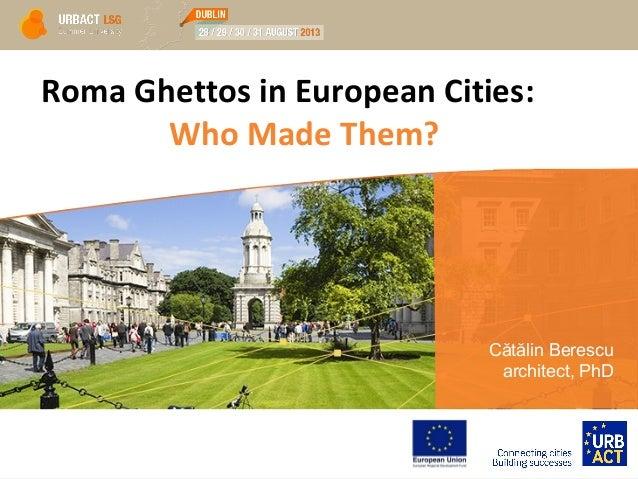 Roma Ghettos in European Cities: Who Made Them? Cătălin Berescu architect, PhD