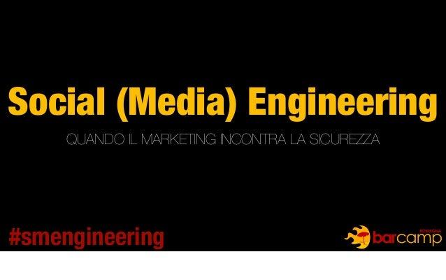 Social (Media) Engineering QUANDO IL MARKETING INCONTRA LA SICUREZZA #smengineering