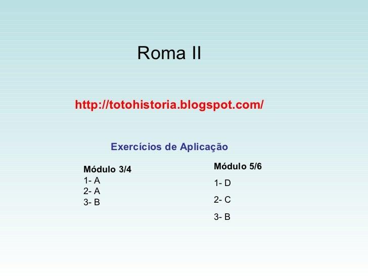 Roma II http://totohistoria.blogspot.com/ Exercícios de Aplicação Módulo 5/6 1- D 2- C 3- B Módulo 3/4 1- A 2- A 3- B