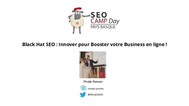 Black Hat SEO : Innover pour Booster votre Business en ligne ! Pirotte Romain @WoodsDolls romain.pirotte