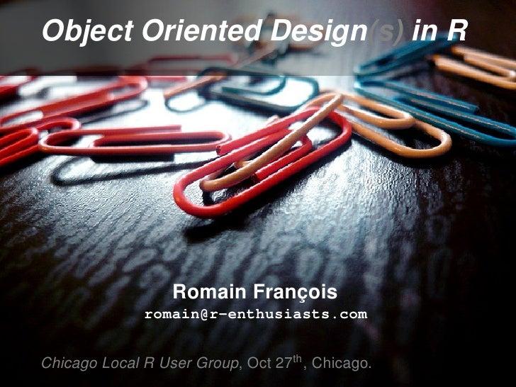 Object Oriented Design(s) in R                       Romain François               romain@r-enthusiasts.com   Chicago Loca...