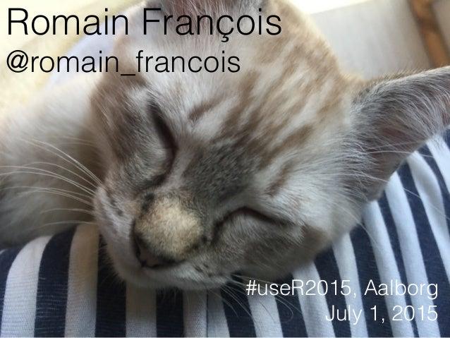 Romain François @romain_francois #useR2015, Aalborg July 1, 2015