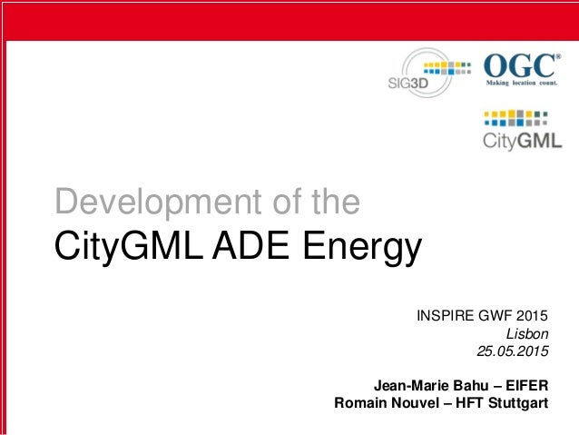 Development of the CityGML ADE Energy INSPIRE GWF 2015 Lisbon 25.05.2015 Jean-Marie Bahu – EIFER Romain Nouvel – HFT Stutt...