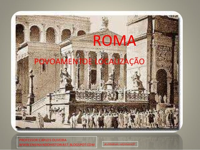 08/08/2014 1 ROMA POVOAMENTOE LOCALIZAÇÃO PROFESSOR:CARLOS OLIVEIRA WWW.ENSINANDOHISTORIA57.BLOGSPOT.COM pt.slideshare.net...