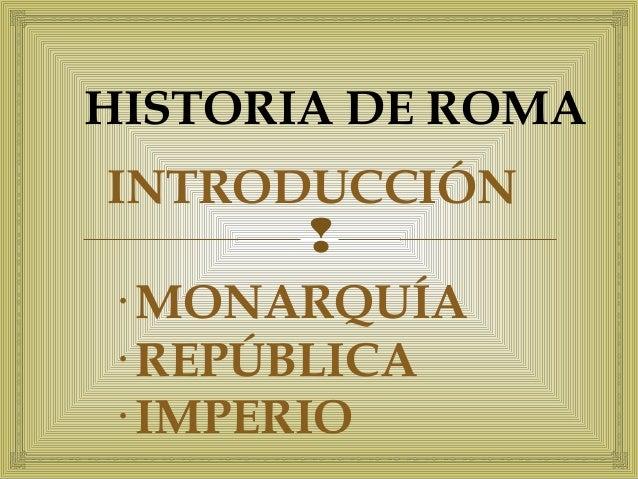 HISTORIA DE ROMA  INTRODUCCIÓN    · MONARQUÍA  · REPÚBLICA  · IMPERIO