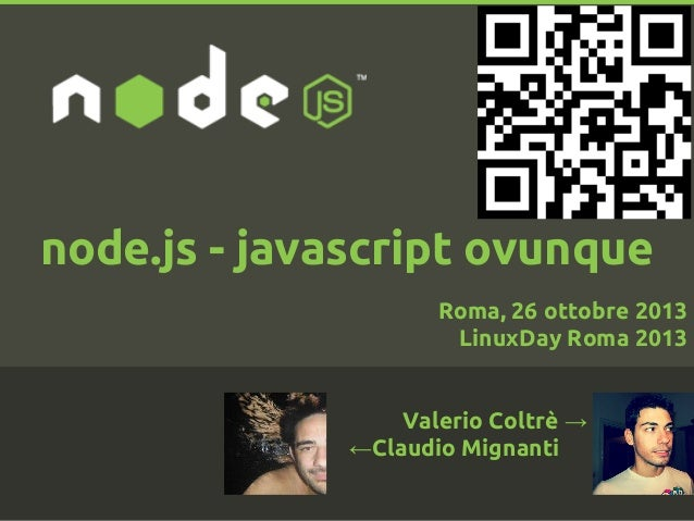 node.js - javascript ovunque Roma, 26 ottobre 2013 LinuxDay Roma 2013  Valerio Coltrè → ←Claudio Mignanti  . .