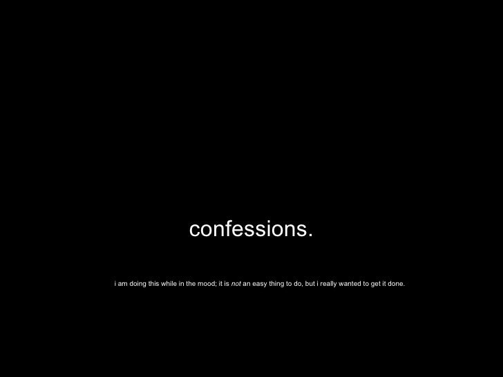confessions. i am doing this while in the mood; it is  not  an easy thing to do, but i really wanted to get it done.