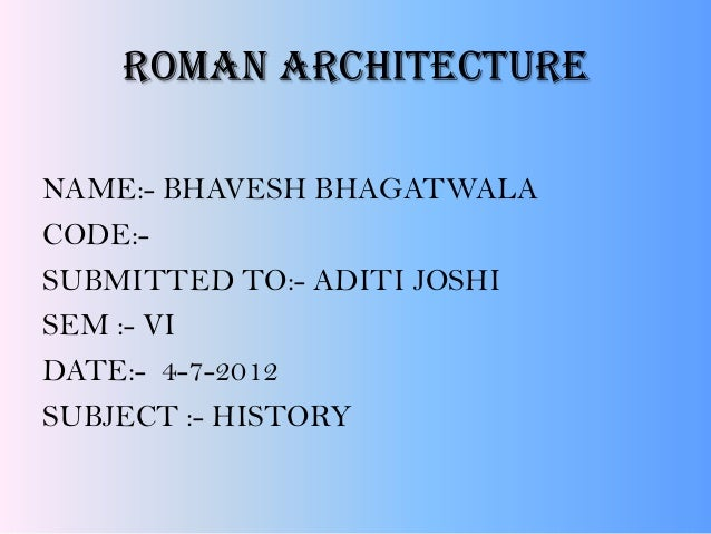 Roman architecture NAME:- BHAVESH BHAGATWALA CODE:- SUBMITTED TO:- ADITI JOSHI SEM :- VI DATE:- 4-7-2012 SUBJECT :- HISTORY