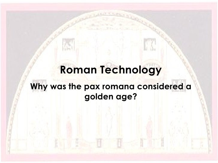 Roman Technology Why was the pax romana considered a golden age?