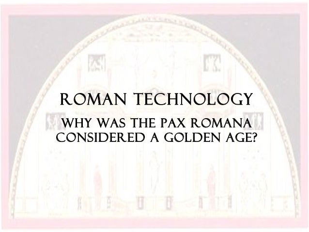 Roman Technology Why was the pax romanaconsidered a golden age?