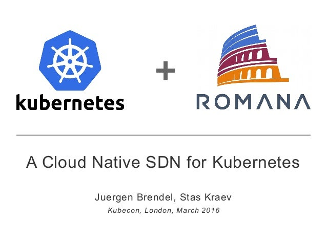 + A Cloud Native SDN for Kubernetes Juergen Brendel, Stas Kraev Kubecon, London, March 2016