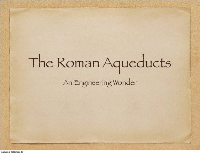 The Roman Aqueducts                           An Engineering Wondersabato 2 febbraio 13