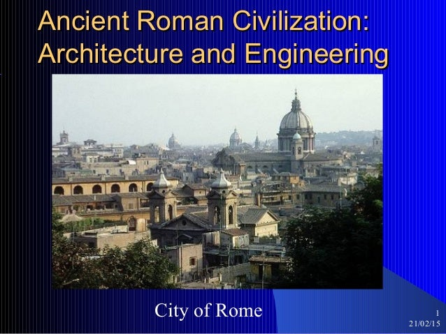 21/02/15 1 Ancient Roman Civilization:Ancient Roman Civilization: Architecture and EngineeringArchitecture and Engineering...