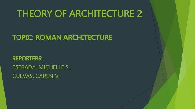 THEORY OF ARCHITECTURE 2 TOPIC: ROMAN ARCHITECTURE REPORTERS: ESTRADA, MICHELLE S. CUEVAS, CAREN V.