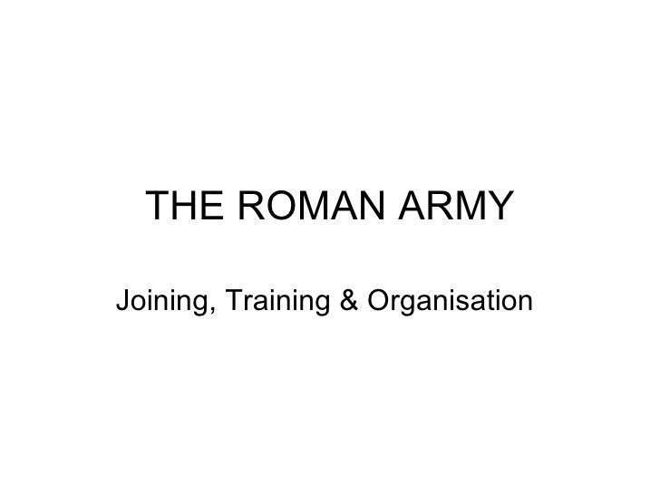 THE ROMAN ARMY Joining, Training & Organisation