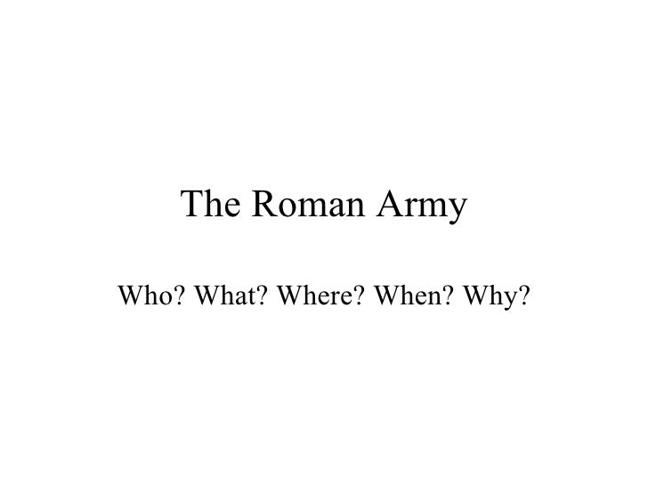 The Roman Army Who? What? Where? When? Why?
