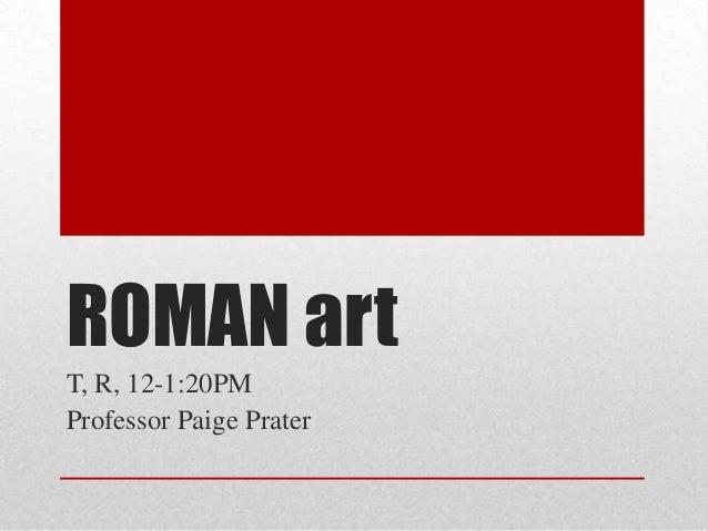 ROMAN art T, R, 12-1:20PM Professor Paige Prater