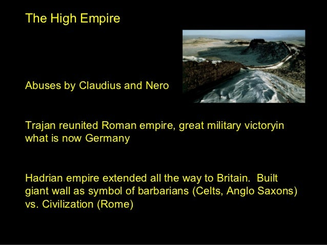 The High EmpireAbuses by Claudius and NeroTrajan reunited Roman empire, great military victoryinwhat is now GermanyHadrian...