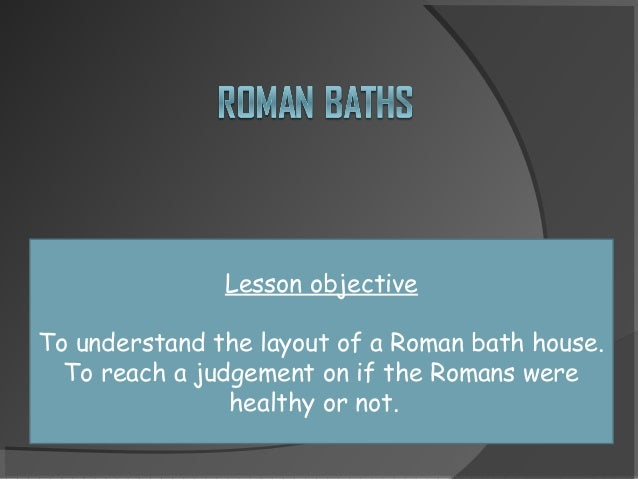Lesson objective To understand the layout of a Roman bath house. To reach a judgement on if the Romans were healthy or not.
